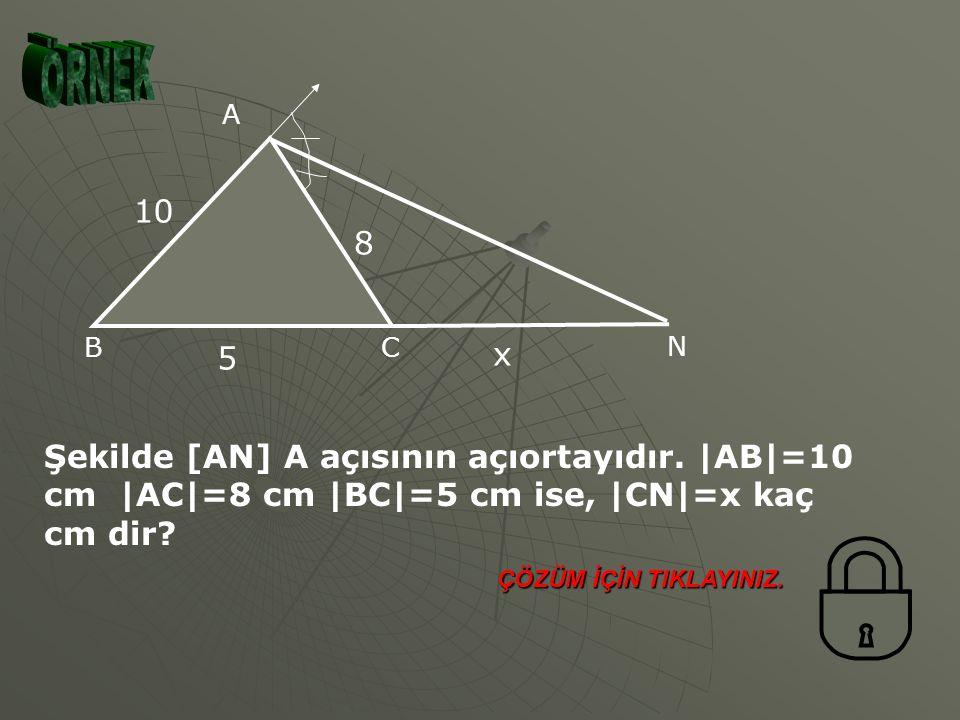 ÖRNEK A. N. C. B. 10. 8. 5. x. Şekilde [AN] A açısının açıortayıdır. |AB|=10 cm |AC|=8 cm |BC|=5 cm ise, |CN|=x kaç cm dir